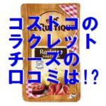 コストコのラクレットチーズの口コミは?値段やカロリーも!