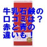 牛乳石鹸の口コミ・感想は?成分は?青箱と赤箱の違いも!!