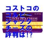 コストコのコルビージャックチーズの値段は?口コミや切り方も!