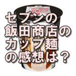 飯田商店のカップ麺の口コミ・感想は?セブンに売ってない?