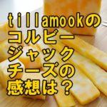 Tillamookのコルビージャックチーズの感想は?【コストコ】