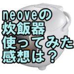 neoveの炊飯器の感想・口コミは?値段も!【NRM-M35A】