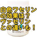 白色ワセリンの効果的な使い方は?肌荒れが劇的に改善した方法も!