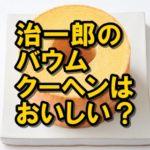 治一郎のバウムクーヘンは美味しい?テレビでも紹介された超人気商品!